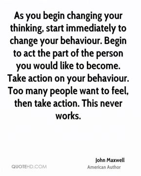 As you begin changing your thinking, start immediately to change your behaviour. Begin to act the part of the person you would like to become. Take action on your behaviour. Too many people want to feel, then take action. This never works.