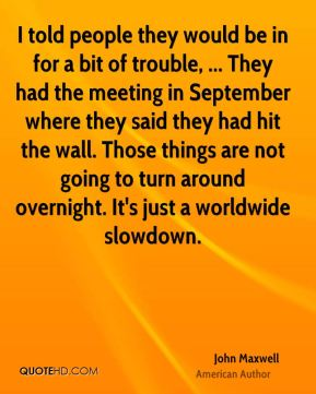I told people they would be in for a bit of trouble, ... They had the meeting in September where they said they had hit the wall. Those things are not going to turn around overnight. It's just a worldwide slowdown.