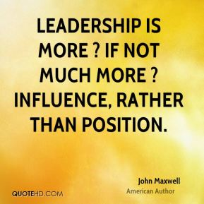 Leadership is more ? if not much more ? influence, rather than position.