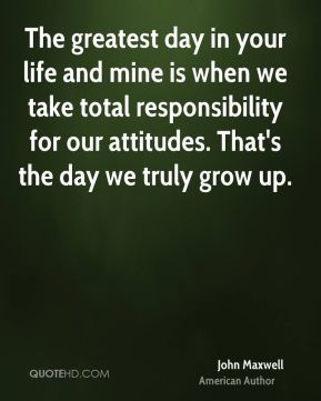 John Maxwell  - The greatest day in your life and mine is when we take total responsibility for our attitudes. That's the day we truly grow up.