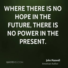 Where there is no hope in the future, there is no power in the present.
