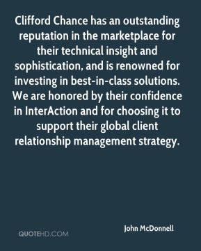 John McDonnell  - Clifford Chance has an outstanding reputation in the marketplace for their technical insight and sophistication, and is renowned for investing in best-in-class solutions. We are honored by their confidence in InterAction and for choosing it to support their global client relationship management strategy.