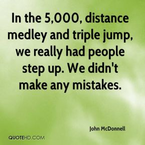 John McDonnell  - In the 5,000, distance medley and triple jump, we really had people step up. We didn't make any mistakes.