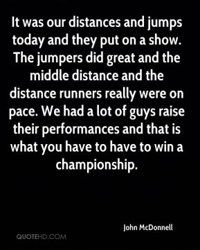 It was our distances and jumps today and they put on a show. The jumpers did great and the middle distance and the distance runners really were on pace. We had a lot of guys raise their performances and that is what you have to have to win a championship.