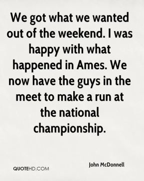 We got what we wanted out of the weekend. I was happy with what happened in Ames. We now have the guys in the meet to make a run at the national championship.