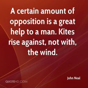 John Neal  - A certain amount of opposition is a great help to a man. Kites rise against, not with, the wind.
