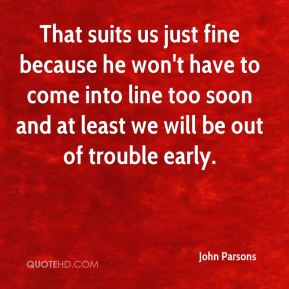 John Parsons  - That suits us just fine because he won't have to come into line too soon and at least we will be out of trouble early.