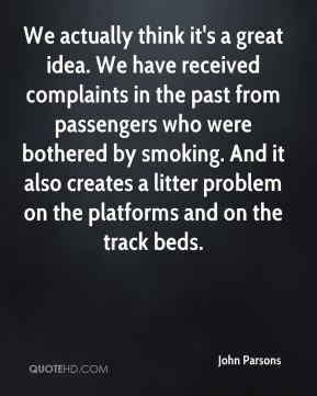 John Parsons  - We actually think it's a great idea. We have received complaints in the past from passengers who were bothered by smoking. And it also creates a litter problem on the platforms and on the track beds.
