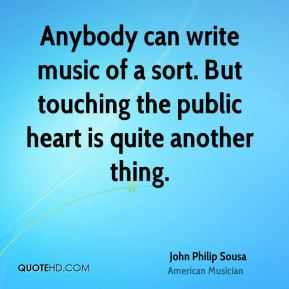 John Philip Sousa - Anybody can write music of a sort. But touching the public heart is quite another thing.