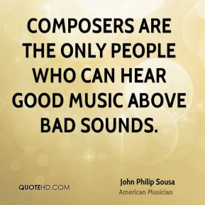 John Philip Sousa - Composers are the only people who can hear good music above bad sounds.