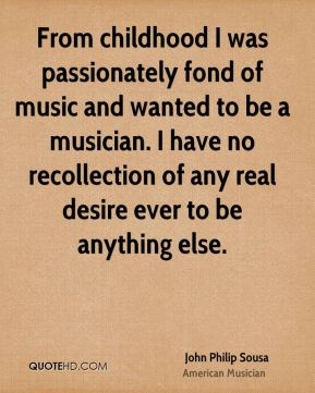 John Philip Sousa - From childhood I was passionately fond of music and wanted to be a musician. I have no recollection of any real desire ever to be anything else.
