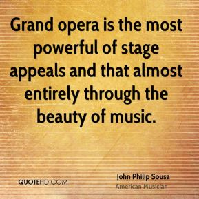 John Philip Sousa - Grand opera is the most powerful of stage appeals and that almost entirely through the beauty of music.