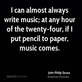 John Philip Sousa - I can almost always write music; at any hour of the twenty-four, if I put pencil to paper, music comes.