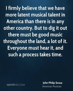 John Philip Sousa - I firmly believe that we have more latent musical talent in America than there is in any other country. But to dig it out there must be good music throughout the land, a lot of it. Everyone must hear it, and such a process takes time.