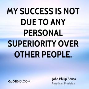 John Philip Sousa - My success is not due to any personal superiority over other people.
