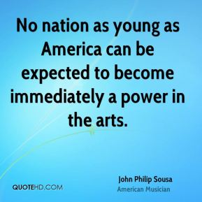 John Philip Sousa - No nation as young as America can be expected to become immediately a power in the arts.