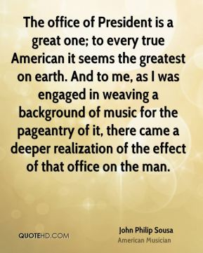 John Philip Sousa - The office of President is a great one; to every true American it seems the greatest on earth. And to me, as I was engaged in weaving a background of music for the pageantry of it, there came a deeper realization of the effect of that office on the man.