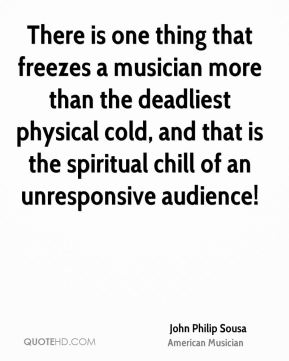 John Philip Sousa - There is one thing that freezes a musician more than the deadliest physical cold, and that is the spiritual chill of an unresponsive audience!