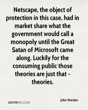 John Warden  - Netscape, the object of protection in this case, had in market share what the government would call a monopoly until the Great Satan of Microsoft came along. Luckily for the consuming public those theories are just that - theories.