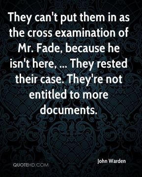 John Warden  - They can't put them in as the cross examination of Mr. Fade, because he isn't here, ... They rested their case. They're not entitled to more documents.