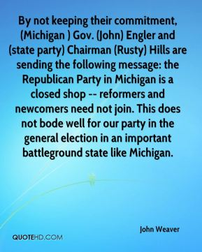 John Weaver  - By not keeping their commitment, (Michigan ) Gov. (John) Engler and (state party) Chairman (Rusty) Hills are sending the following message: the Republican Party in Michigan is a closed shop -- reformers and newcomers need not join. This does not bode well for our party in the general election in an important battleground state like Michigan.