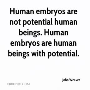 John Weaver  - Human embryos are not potential human beings. Human embryos are human beings with potential.