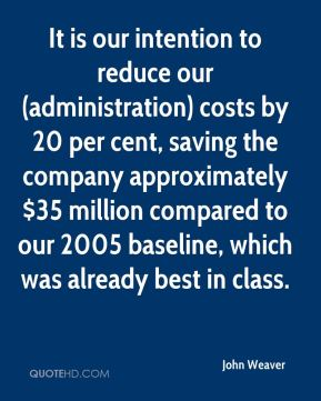 John Weaver  - It is our intention to reduce our (administration) costs by 20 per cent, saving the company approximately $35 million compared to our 2005 baseline, which was already best in class.