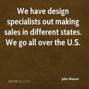 John Weaver  - We have design specialists out making sales in different states. We go all over the U.S.