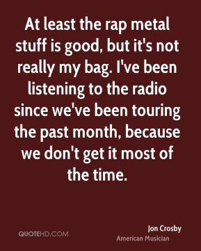 At least the rap metal stuff is good, but it's not really my bag. I've been listening to the radio since we've been touring the past month, because we don't get it most of the time.