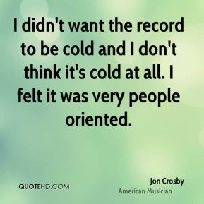 I didn't want the record to be cold and I don't think it's cold at all. I felt it was very people oriented.