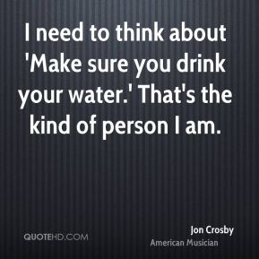 I need to think about 'Make sure you drink your water.' That's the kind of person I am.