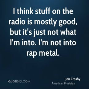 I think stuff on the radio is mostly good, but it's just not what I'm into. I'm not into rap metal.