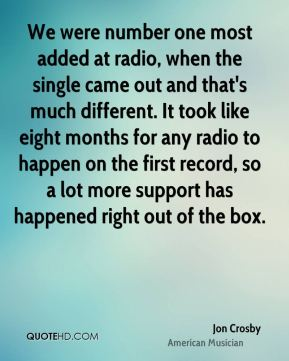 We were number one most added at radio, when the single came out and that's much different. It took like eight months for any radio to happen on the first record, so a lot more support has happened right out of the box.