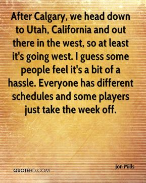 Jon Mills  - After Calgary, we head down to Utah, California and out there in the west, so at least it's going west. I guess some people feel it's a bit of a hassle. Everyone has different schedules and some players just take the week off.