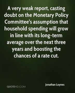 Jonathan Loynes  - A very weak report, casting doubt on the Monetary Policy Committee's assumption that household spending will grow in line with its long-term average over the next three years and boosting the chances of a rate cut.