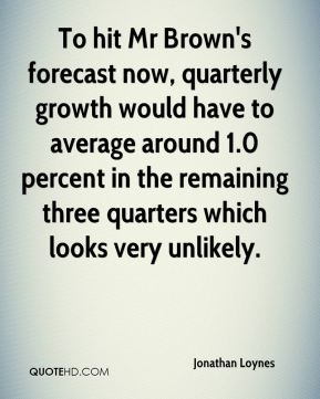 Jonathan Loynes  - To hit Mr Brown's forecast now, quarterly growth would have to average around 1.0 percent in the remaining three quarters which looks very unlikely.