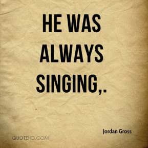 He was always singing.