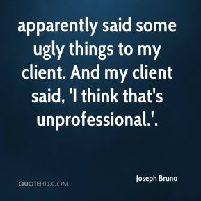 apparently said some ugly things to my client. And my client said, 'I think that's unprofessional.'.