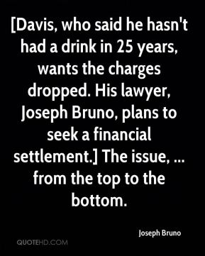 [Davis, who said he hasn't had a drink in 25 years, wants the charges dropped. His lawyer, Joseph Bruno, plans to seek a financial settlement.] The issue, ... from the top to the bottom.