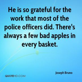 He is so grateful for the work that most of the police officers did. There's always a few bad apples in every basket.