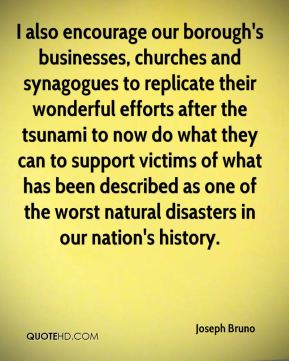 Joseph Bruno  - I also encourage our borough's businesses, churches and synagogues to replicate their wonderful efforts after the tsunami to now do what they can to support victims of what has been described as one of the worst natural disasters in our nation's history.