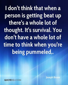 I don't think that when a person is getting beat up there's a whole lot of thought. It's survival. You don't have a whole lot of time to think when you're being pummeled.