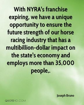 Joseph Bruno  - With NYRA's franchise expiring, we have a unique opportunity to ensure the future strength of our horse racing industry that has a multibillion-dollar impact on the state's economy and employs more than 35,000 people.