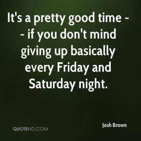 Josh Brown  - It's a pretty good time -- if you don't mind giving up basically every Friday and Saturday night.