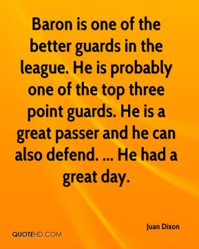 Juan Dixon  - Baron is one of the better guards in the league. He is probably one of the top three point guards. He is a great passer and he can also defend. ... He had a great day.