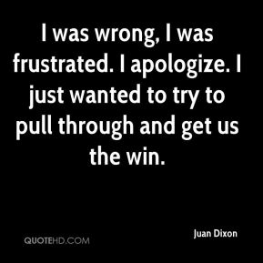 Juan Dixon  - I was wrong, I was frustrated. I apologize. I just wanted to try to pull through and get us the win.