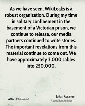 Julian Assange - As we have seen, WikiLeaks is a robust organization. During my time in solitary confinement in the basement of a Victorian prison, we continue to release, our media partners continued to write stories. The important revelations from this material continue to come out. We have approximately 2,000 cables into 250,000.