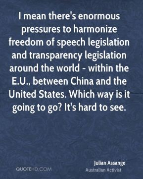 Julian Assange - I mean there's enormous pressures to harmonize freedom of speech legislation and transparency legislation around the world - within the E.U., between China and the United States. Which way is it going to go? It's hard to see.