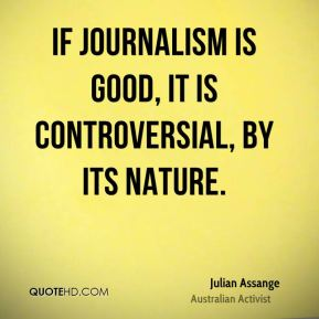 Julian Assange - If journalism is good, it is controversial, by its nature.