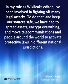 Julian Assange - In my role as Wikileaks editor, I've been involved in fighting off many legal attacks. To do that, and keep our sources safe, we have had to spread assets, encrypt everything, and move telecommunications and people around the world to activate protective laws in different national jurisdictions.